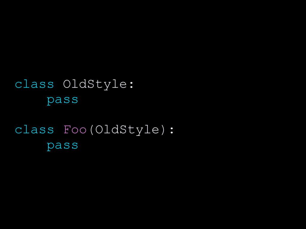 class OldStyle: pass class Foo(OldStyle): pass
