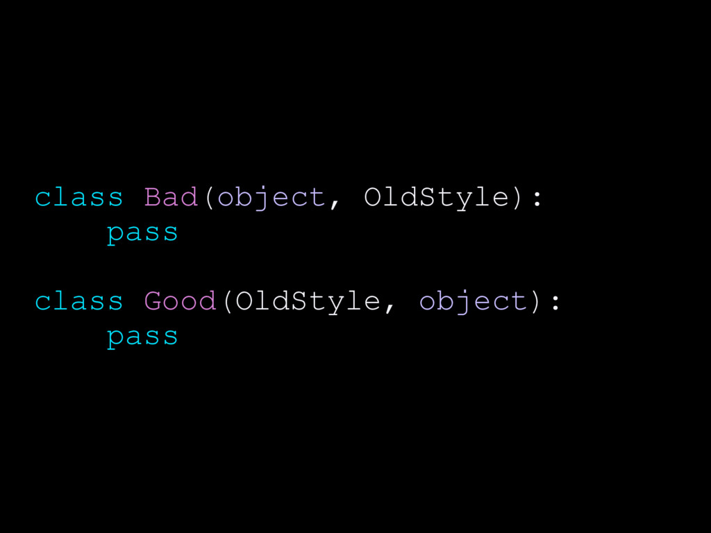 class Bad(object, OldStyle): pass class Good(Ol...