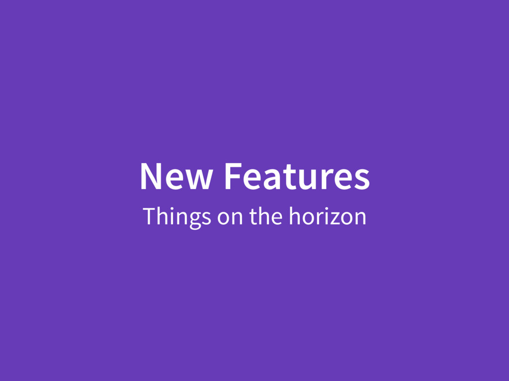 New Features Things on the horizon