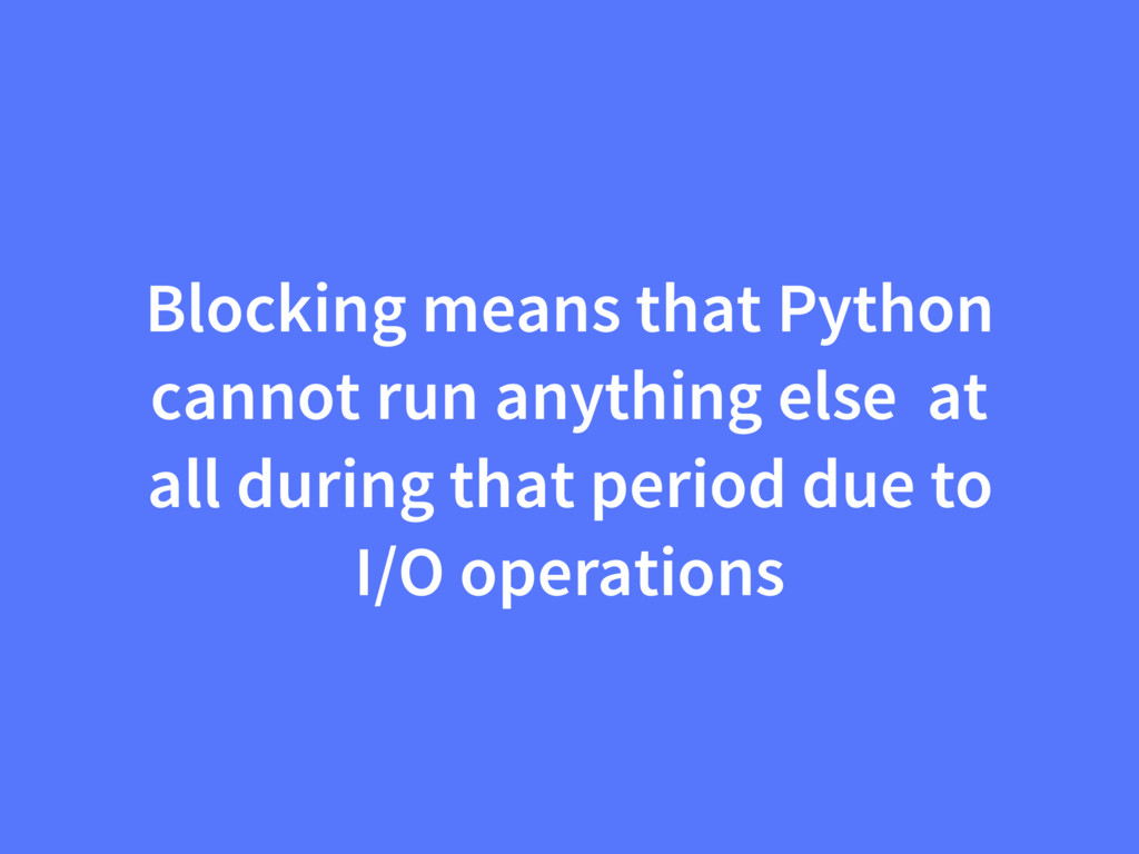 Blocking means that Python cannot run anything ...