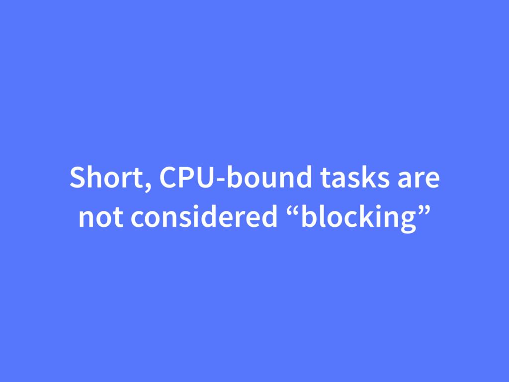 "Short, CPU-bound tasks are not considered ""bloc..."