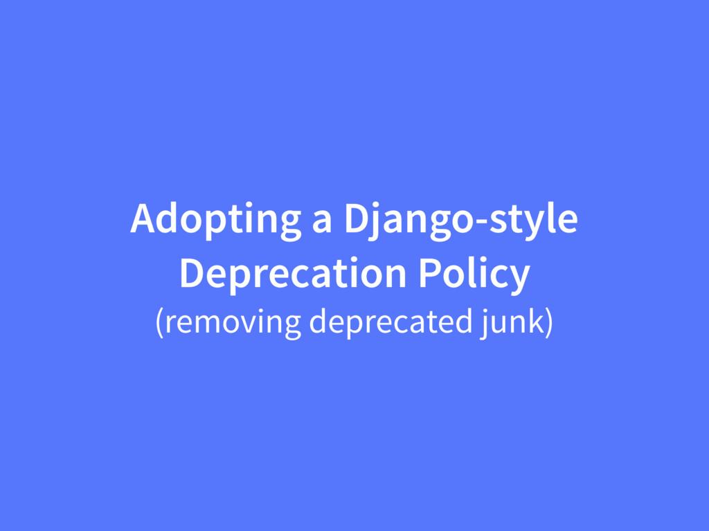 Adopting a Django-style Deprecation Policy (rem...