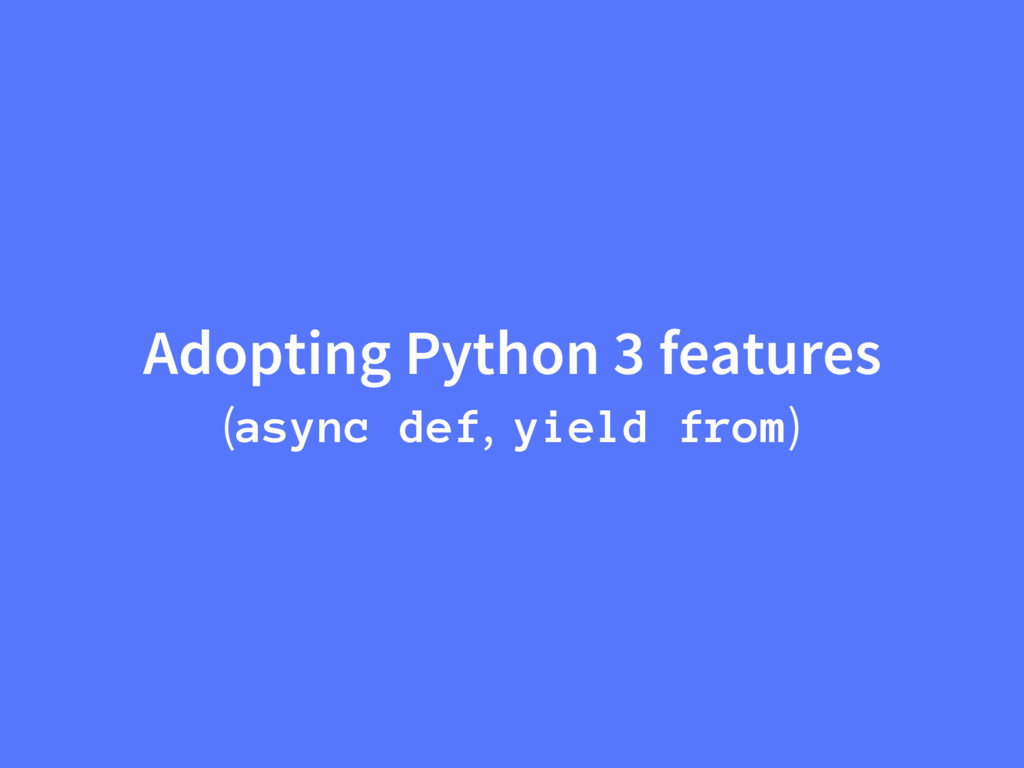 Adopting Python 3 features (async def, yield fr...