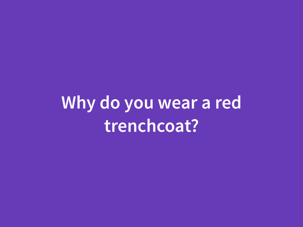 Why do you wear a red trenchcoat?