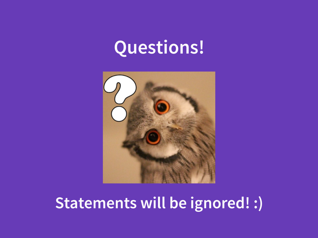 Questions! Statements will be ignored! :)
