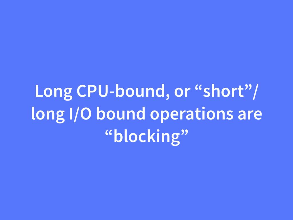 "Long CPU-bound, or ""short""/ long I/O bound oper..."