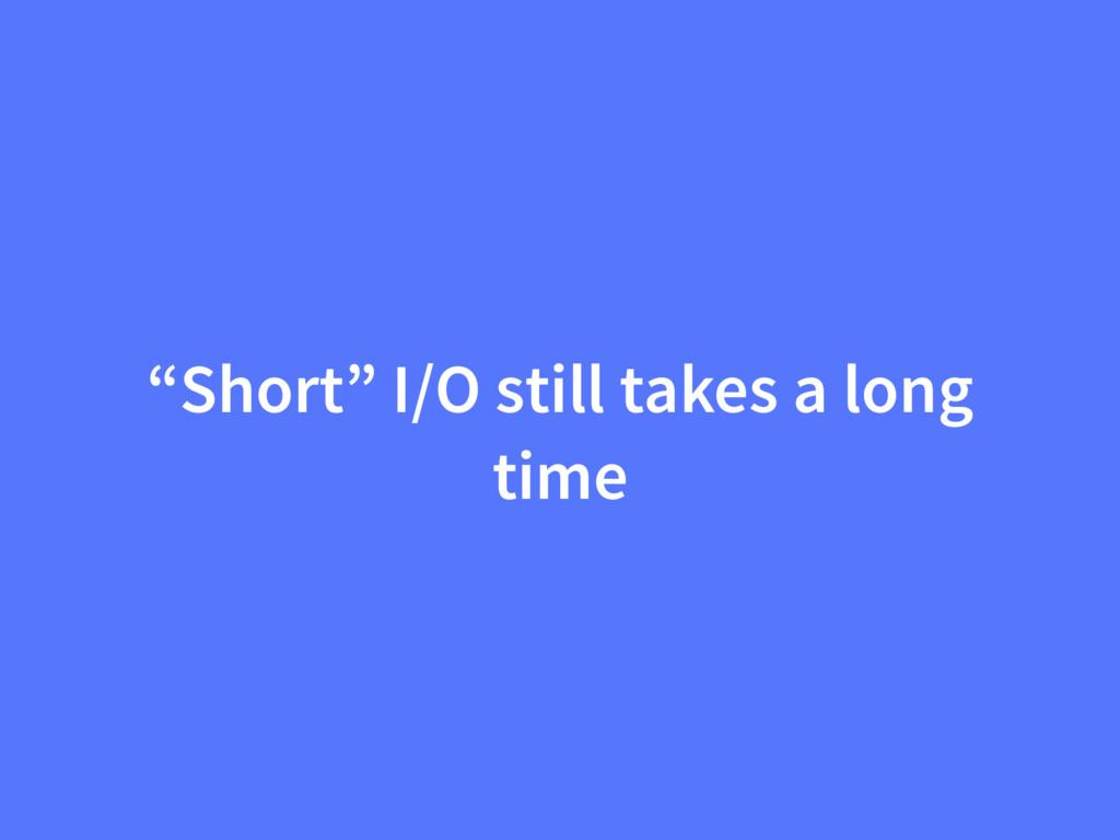 """Short"" I/O still takes a long time"