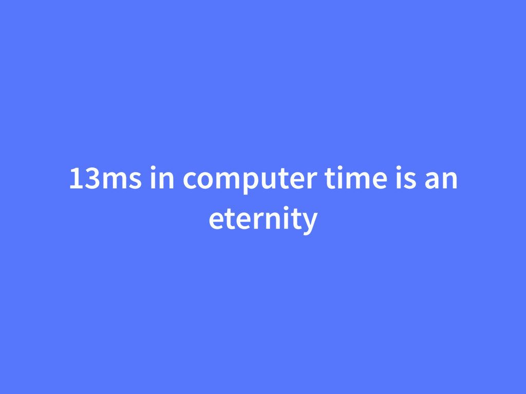 13ms in computer time is an eternity