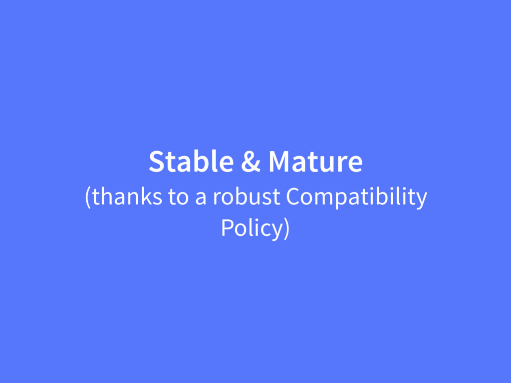 Stable & Mature (thanks to a robust Compatibili...