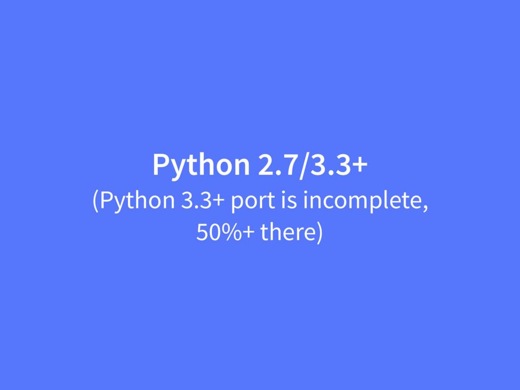 Python 2.7/3.3+ (Python 3.3+ port is incomplete...