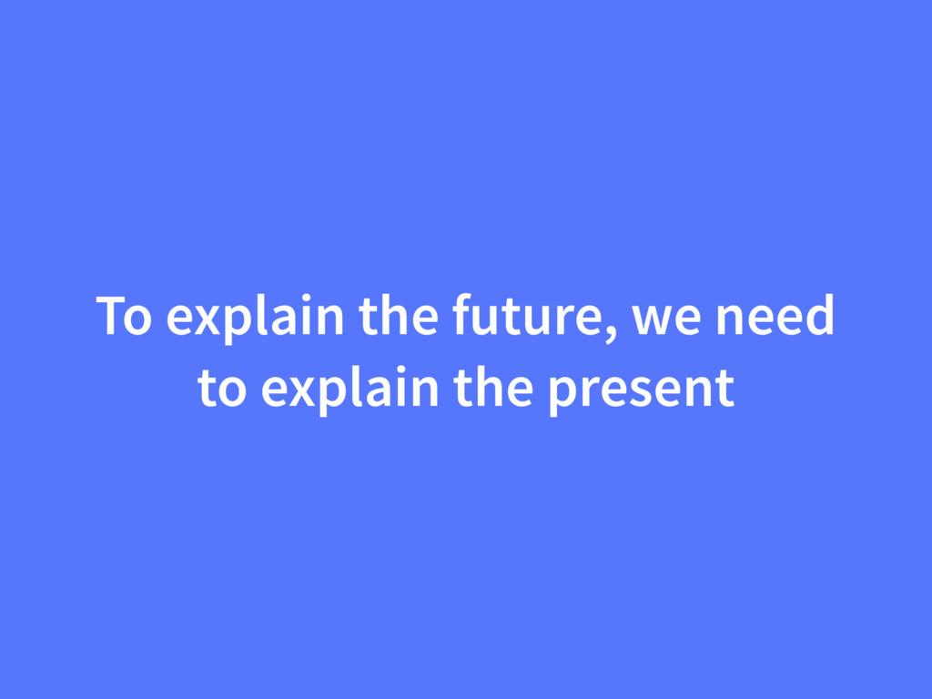 To explain the future, we need to explain the p...