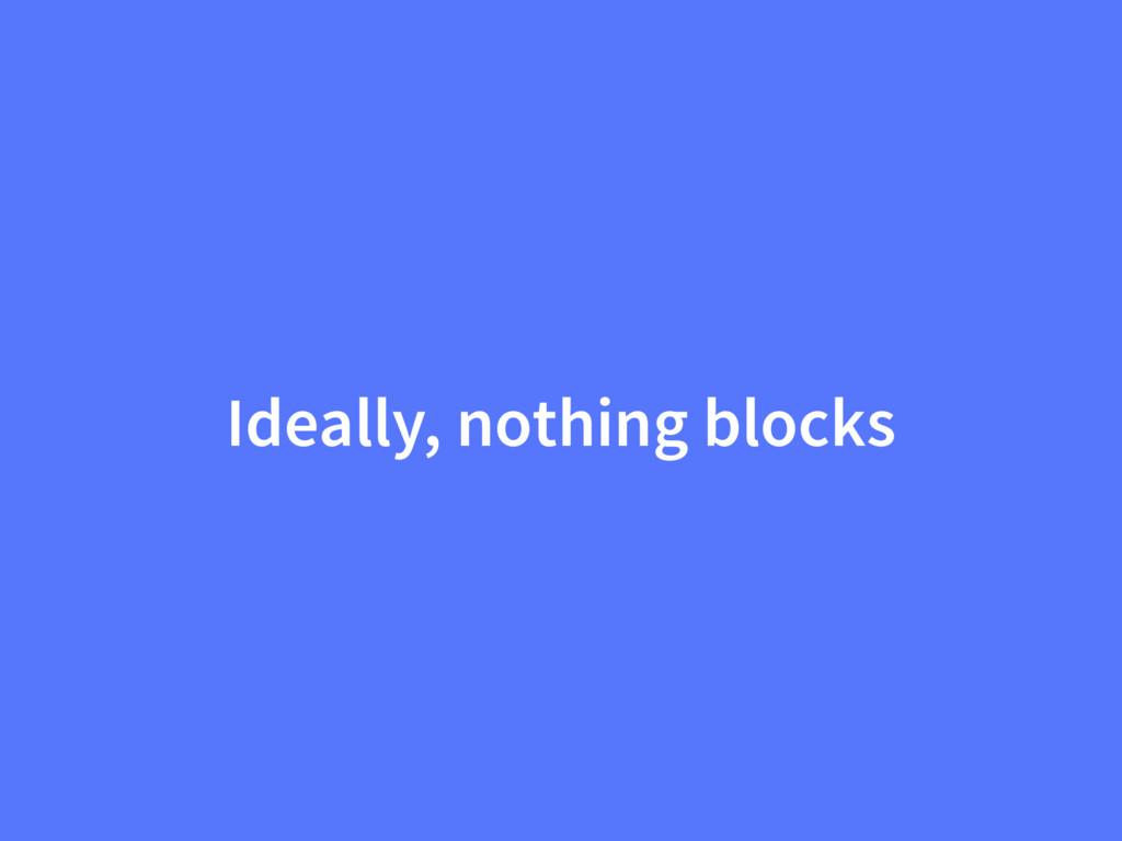 Ideally, nothing blocks