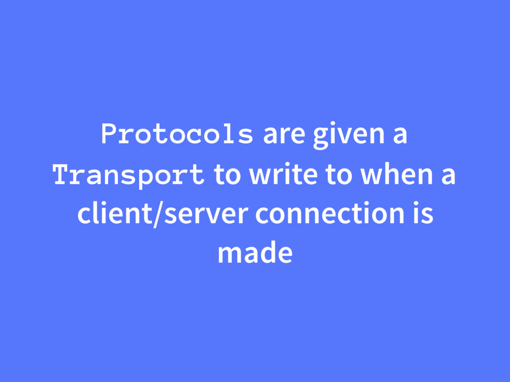Protocols are given a Transport to write to whe...