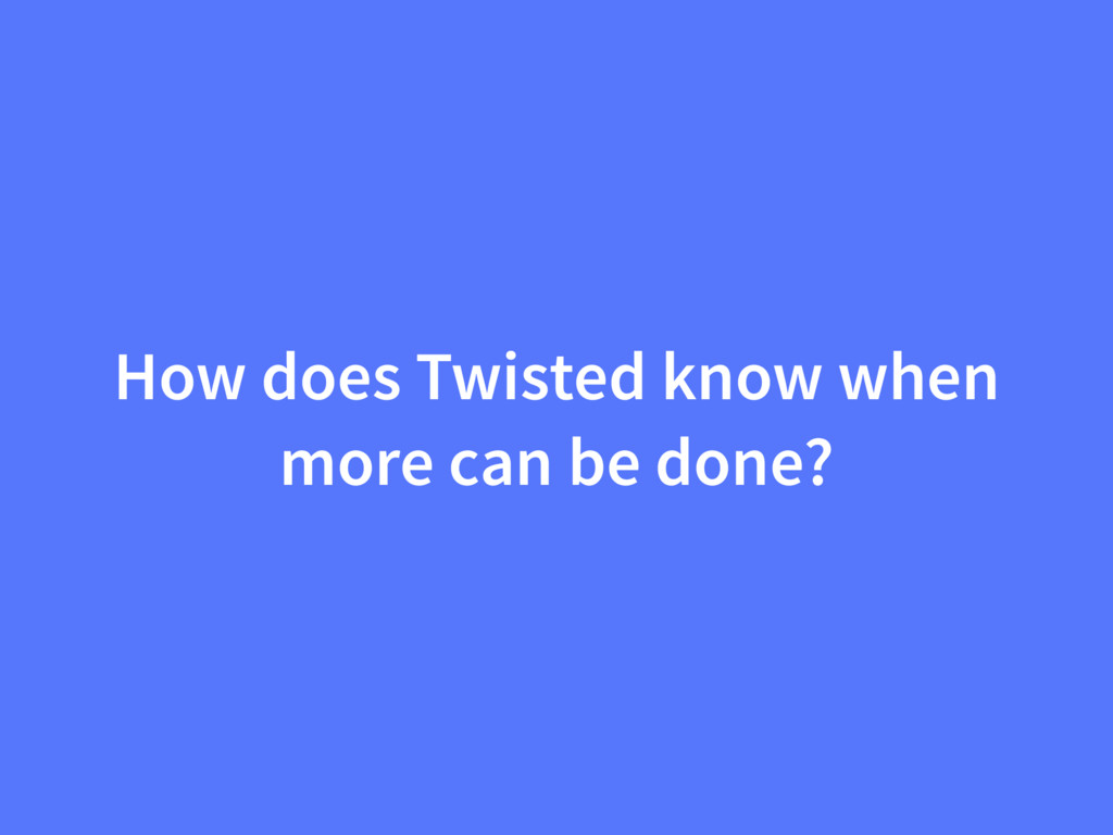 How does Twisted know when more can be done?