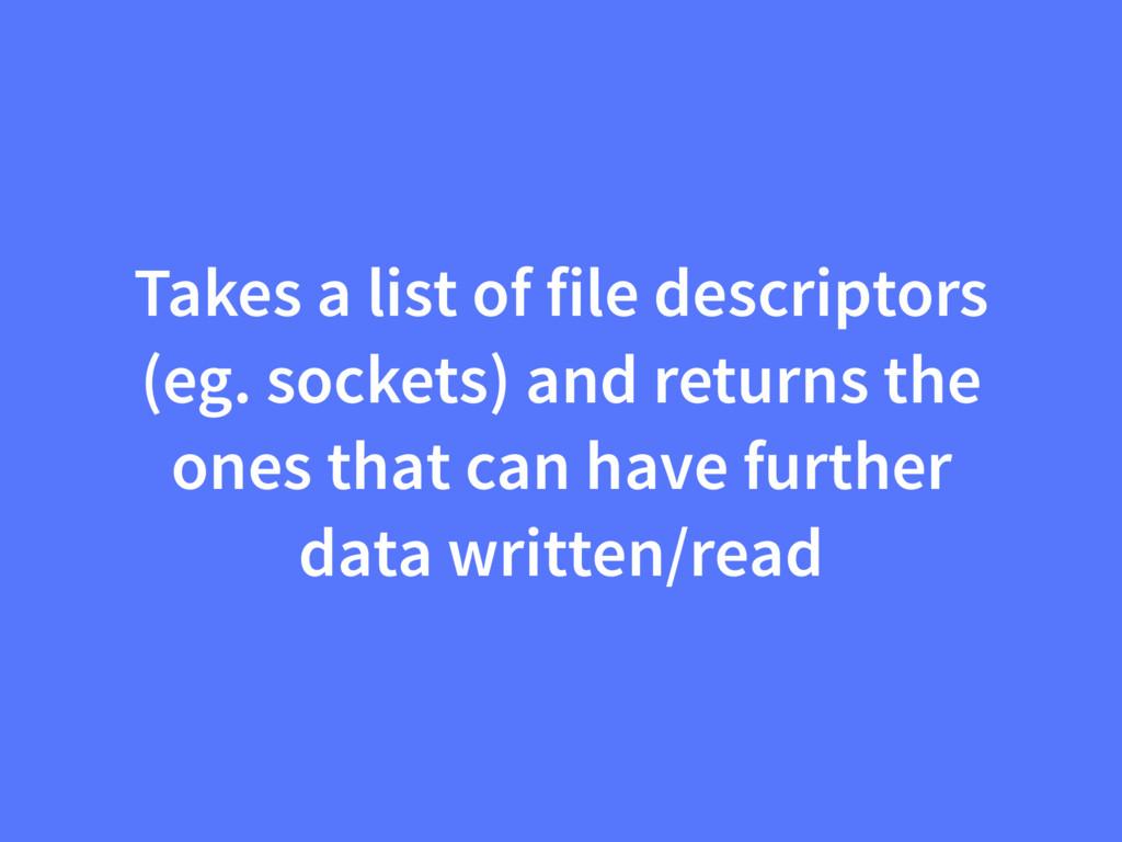 Takes a list of file descriptors (eg. sockets) ...