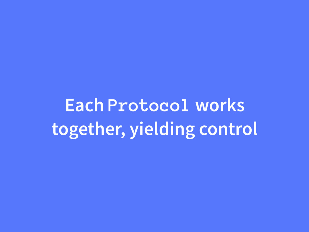 Each Protocol works together, yielding control