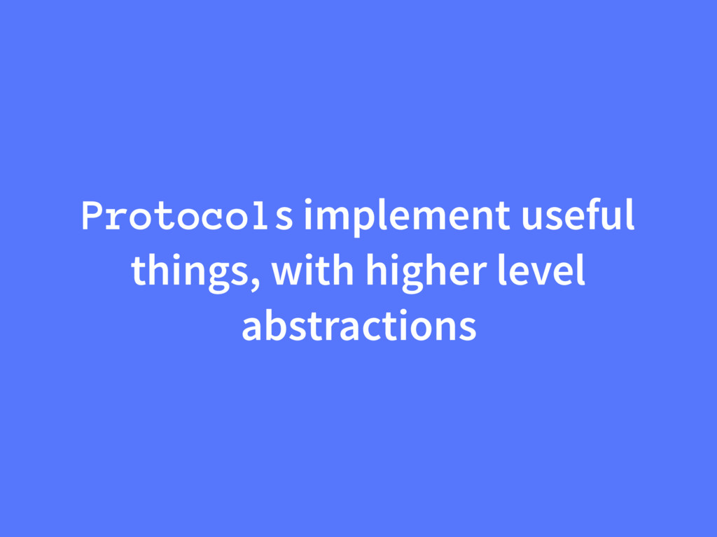 Protocols implement useful things, with higher ...