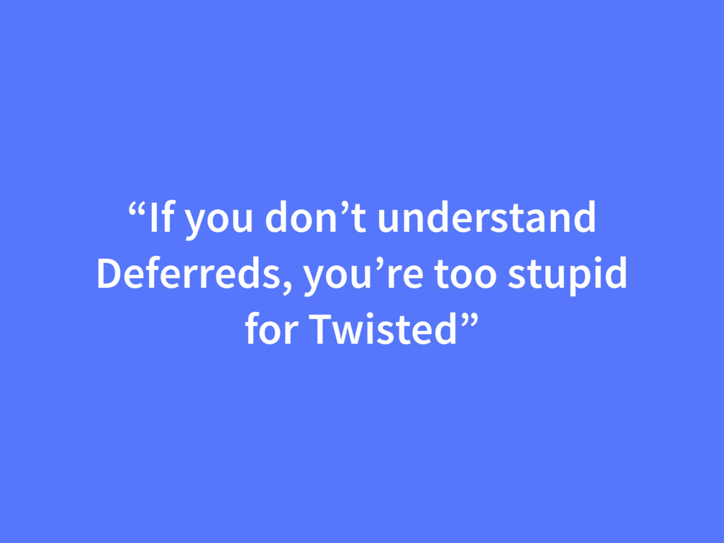 """""""If you don't understand Deferreds, you're too ..."""