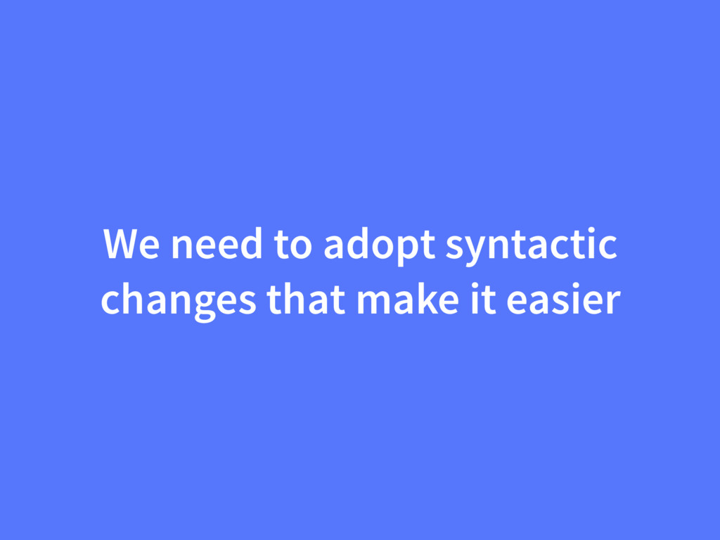 We need to adopt syntactic changes that make it...