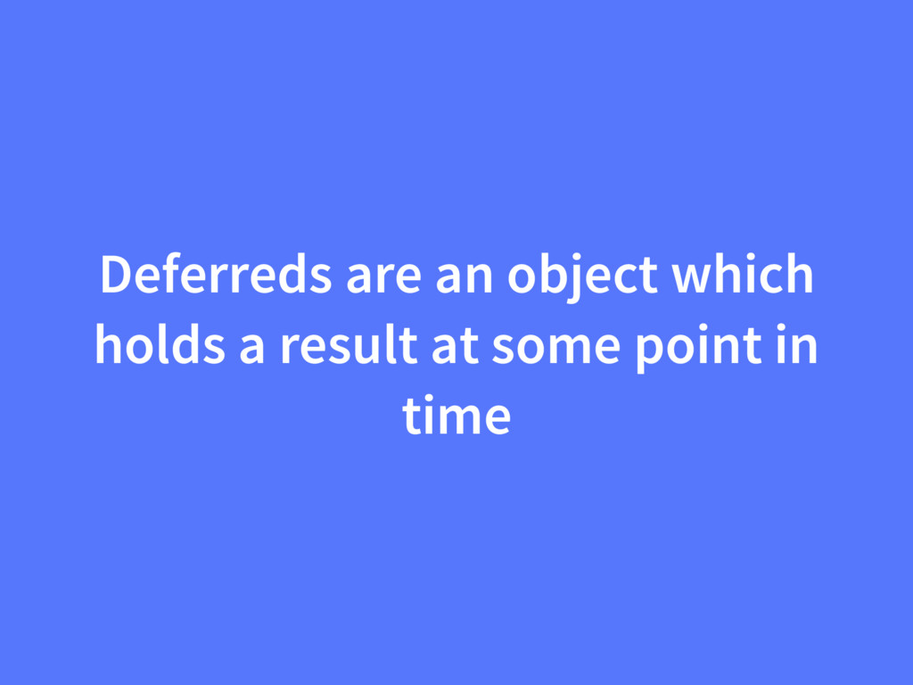 Deferreds are an object which holds a result at...