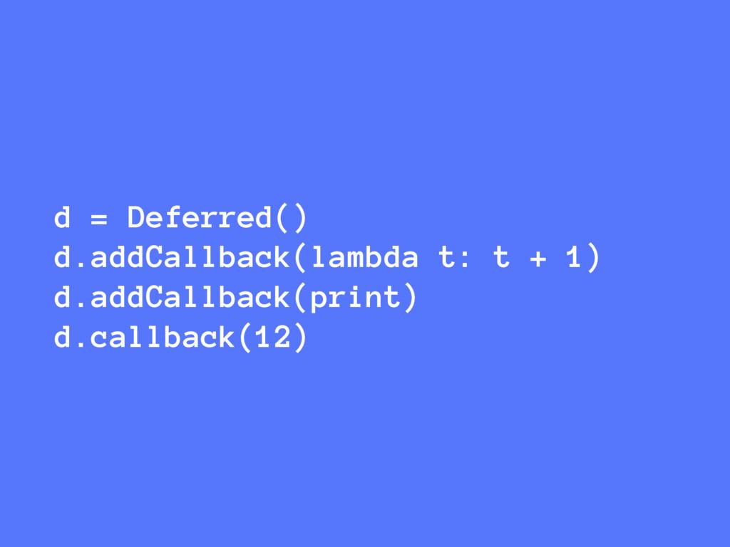 d = Deferred() d.addCallback(lambda t: t + 1) d...