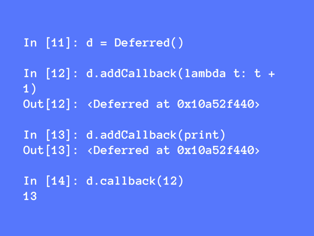 In [11]: d = Deferred() In [12]: d.addCallback(...