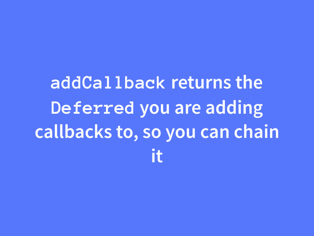 addCallback returns the Deferred you are adding...