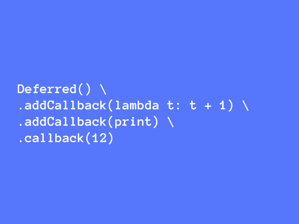 Deferred() \ .addCallback(lambda t: t + 1) \ .a...