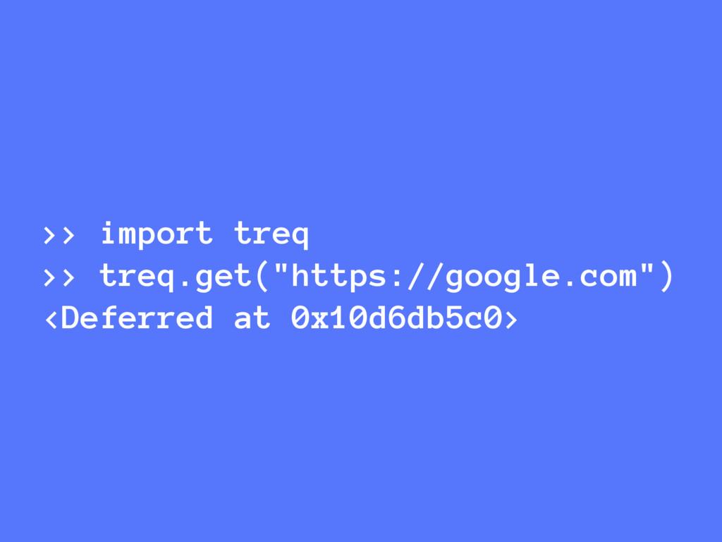 ">> import treq >> treq.get(""https://google.com""..."