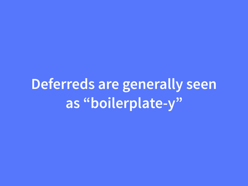 """Deferreds are generally seen as """"boilerplate-y"""""""