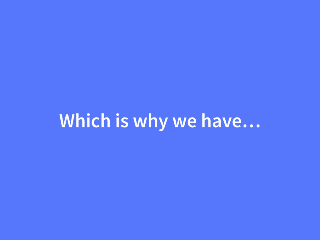 Which is why we have…