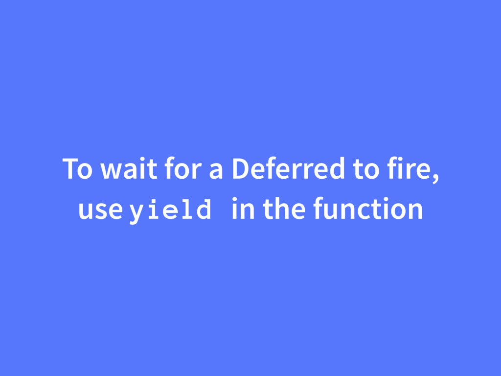 To wait for a Deferred to fire, use yield in th...
