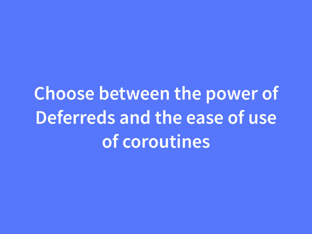 Choose between the power of Deferreds and the e...