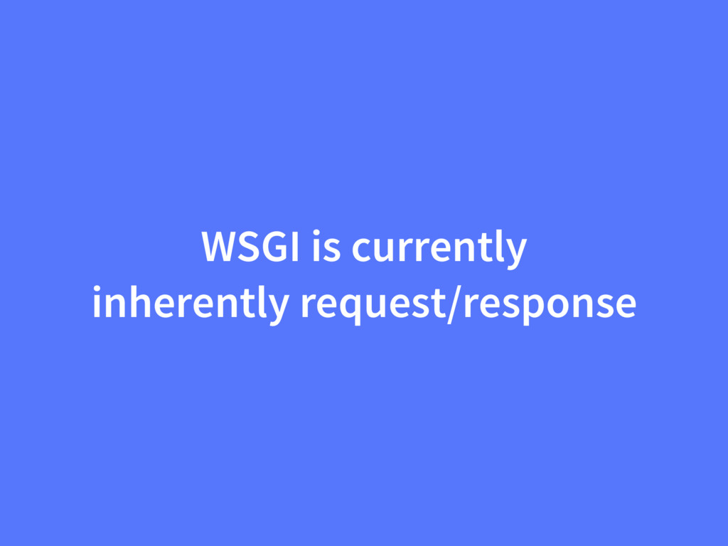 WSGI is currently inherently request/response