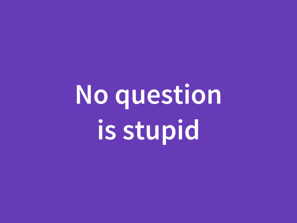 No question is stupid
