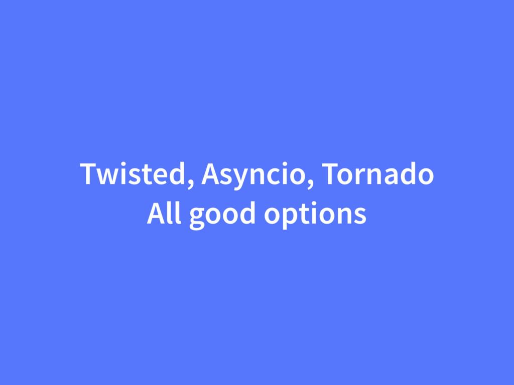 Twisted, Asyncio, Tornado All good options