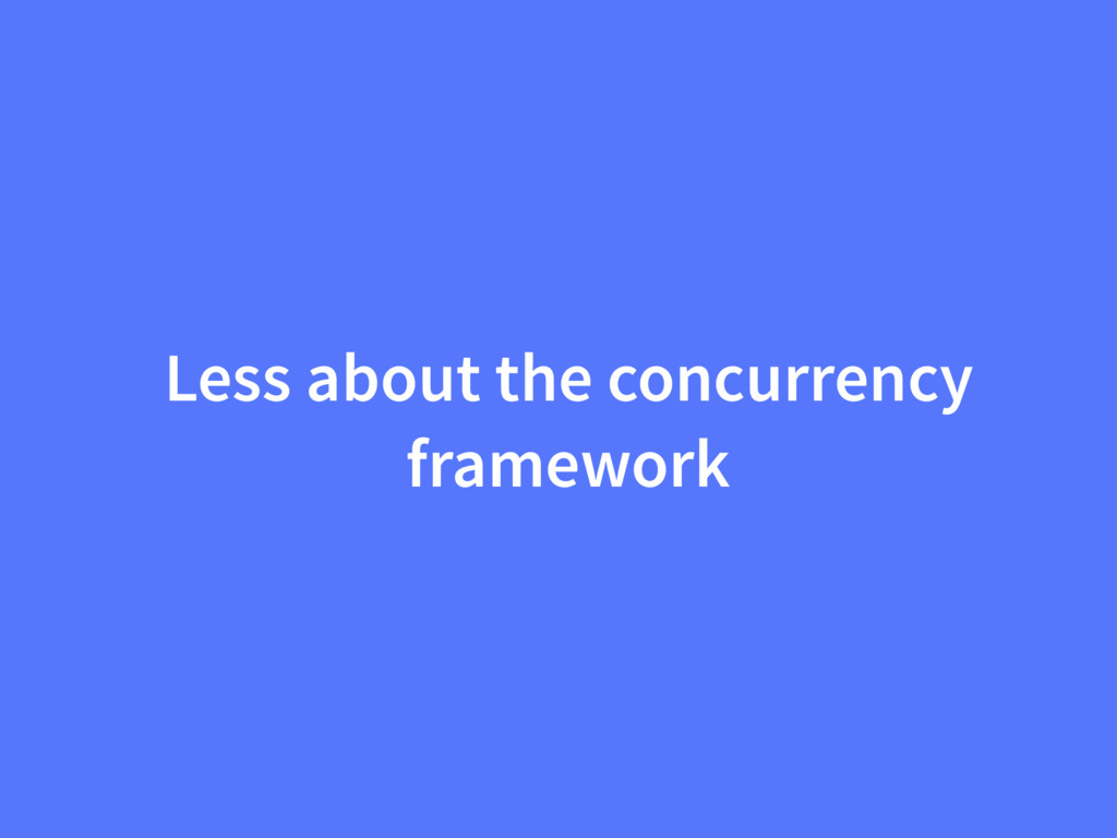 Less about the concurrency framework