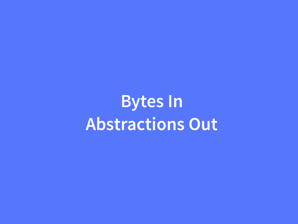 Bytes In Abstractions Out