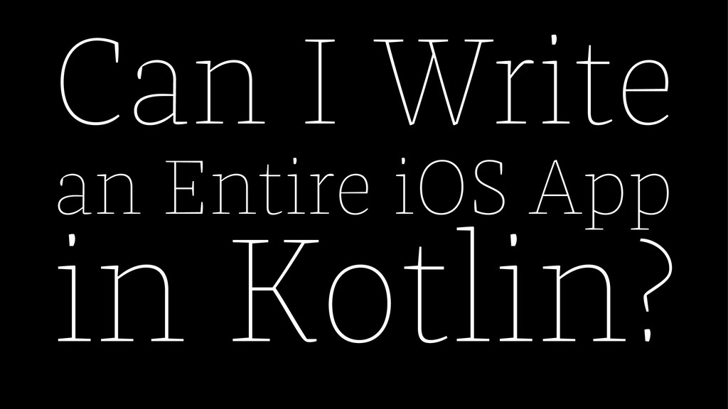 Can I Write an Entire iOS App in Kotlin?