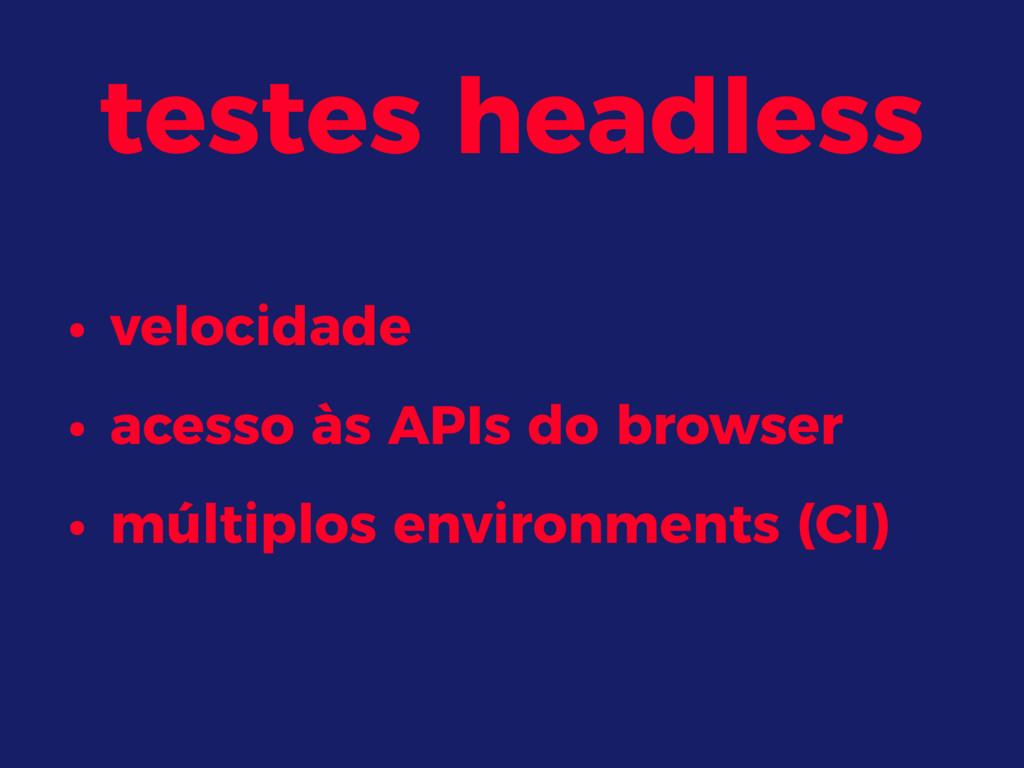 testes headless • velocidade • acesso às APIs d...