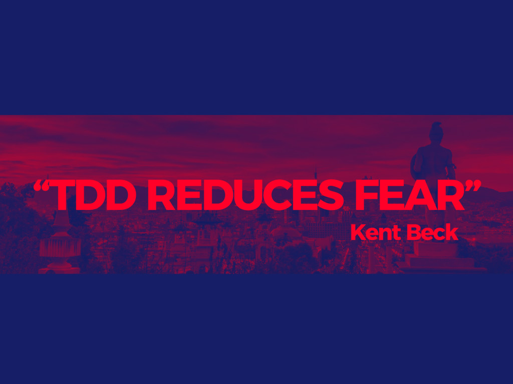 """TDD REDUCES FEAR"" Kent Beck"