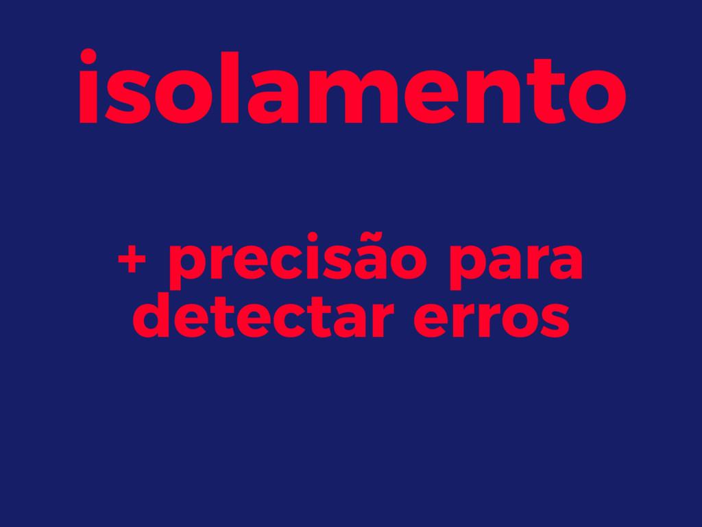 isolamento + precisão para detectar erros