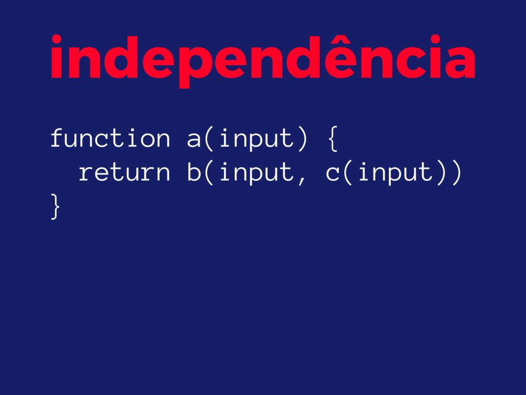 independência function a(input) { return b(inp...