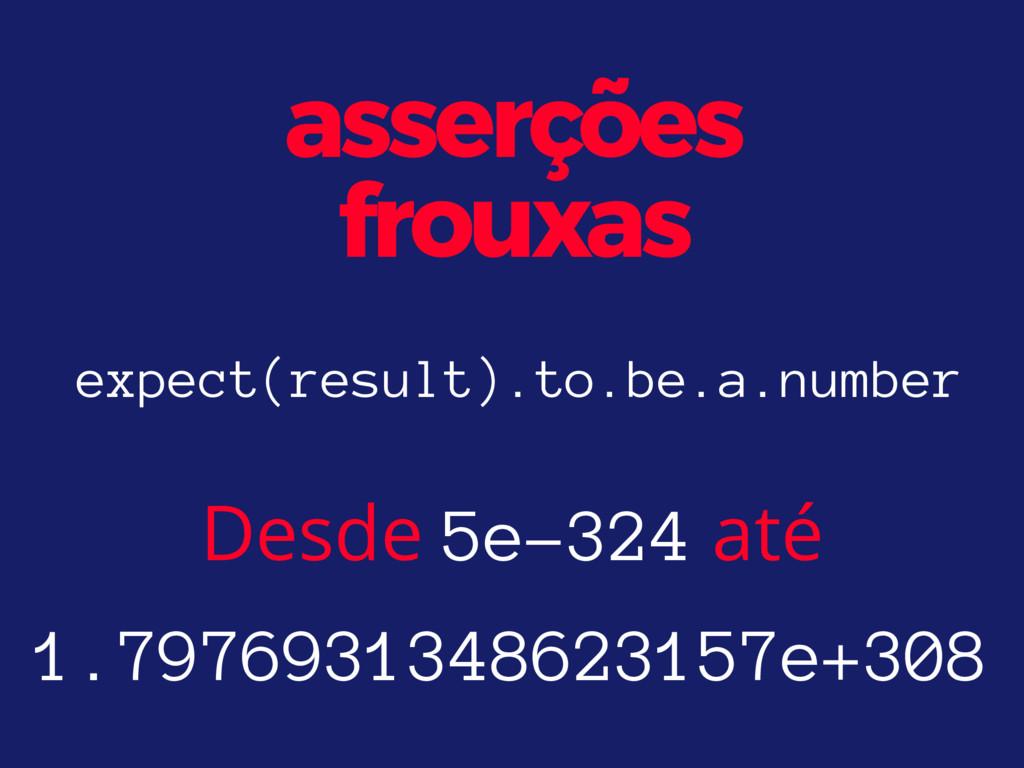 asserções frouxas Desde 5e-324 até 1.7976931348...