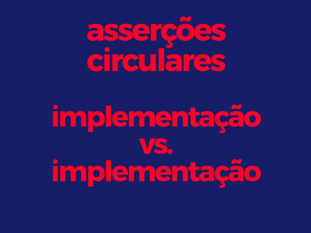 asserções circulares implementação vs. implem...