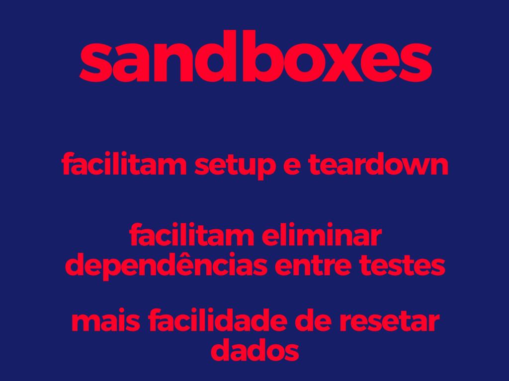 sandboxes facilitam setup e teardown facilitam ...