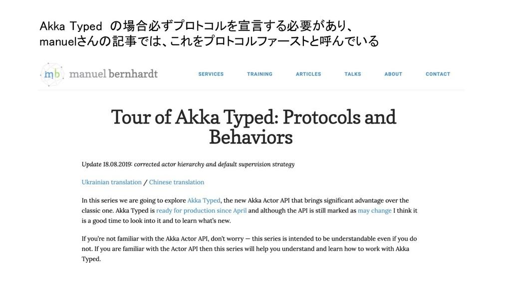Akka Typed の場合必ずプロトコルを宣言する必要があり、 manuelさんの記事では...