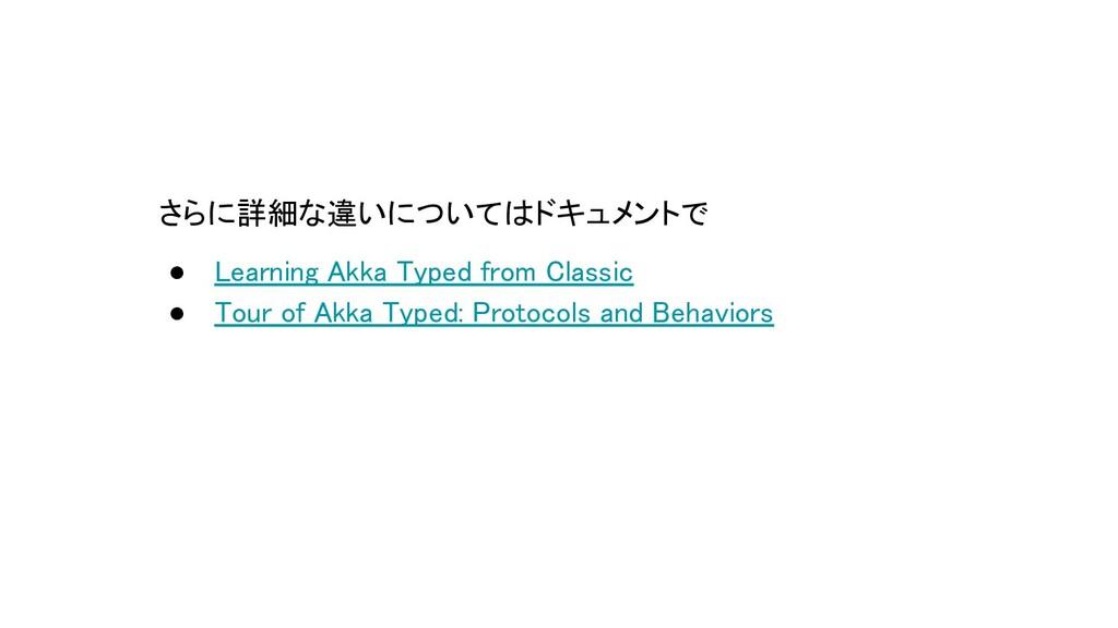 さらに詳細な違いについてはドキュメントで ● Learning Akka Typed from...
