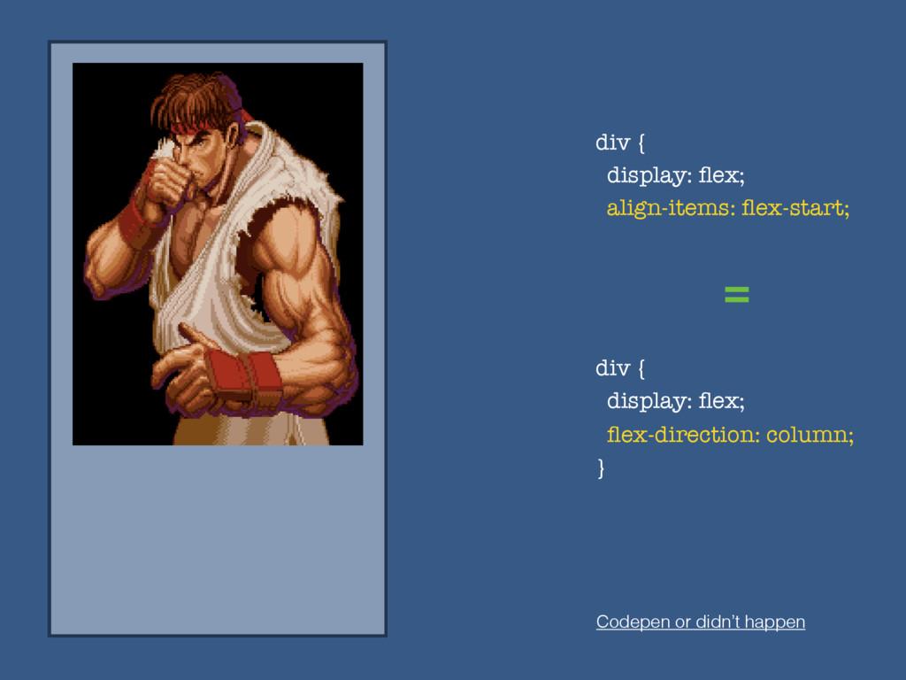 = Codepen or didn't happen div { display: flex; ...