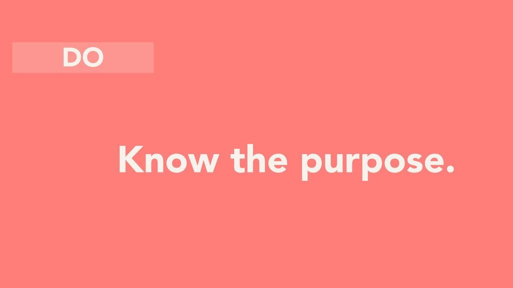 Know the purpose. DO